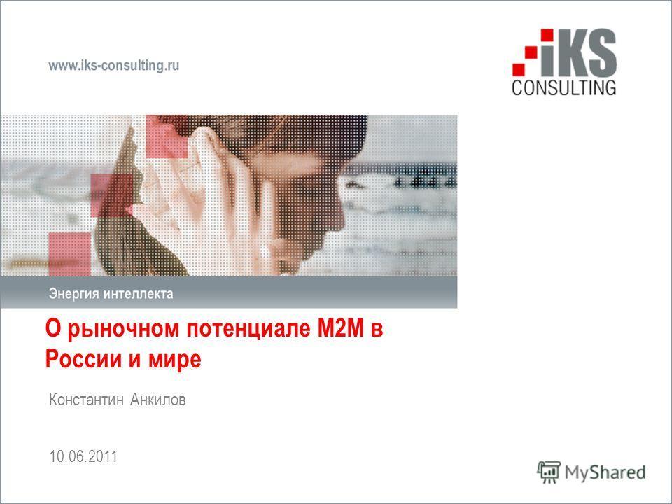 О рыночном потенциале М2М в России и мире Константин Анкилов 10.06.2011