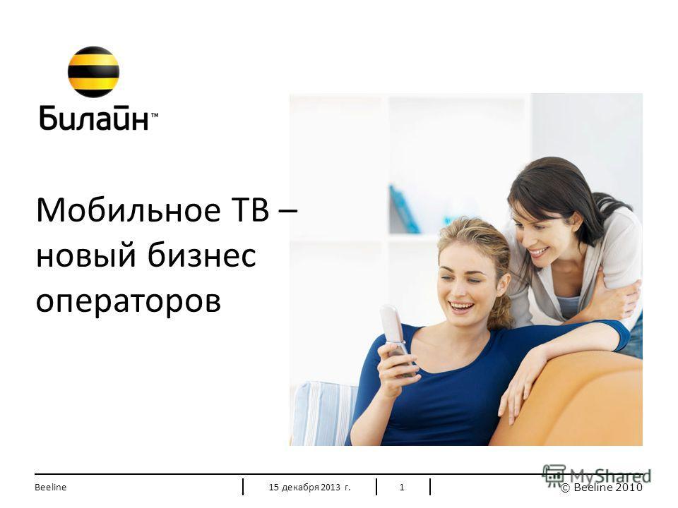 © Beeline 2010 115 декабря 2013 г.Beeline Мобильное ТВ – новый бизнес операторов