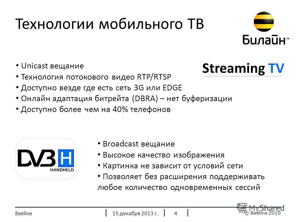 © Beeline 2010 Технологии мобильного ТВ Streaming TV Unicast вещание Технология потокового видео RTP/RTSP Доступно везде где есть сеть 3G или EDGE Онлайн адаптация битрейта (DBRA) – нет буферизации Доступно более чем на 40% телефонов Broadcast вещани
