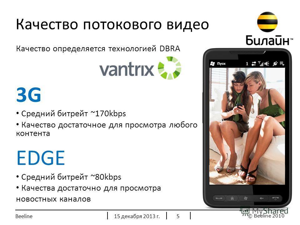 © Beeline 2010 Качество потокового видео 15 декабря 2013 г.Beeline5 Качество определяется технологией DBRA 3G Средний битрейт ~170kbps Качество достаточное для просмотра любого контента EDGE Средний битрейт ~80kbps Качества достаточно для просмотра н