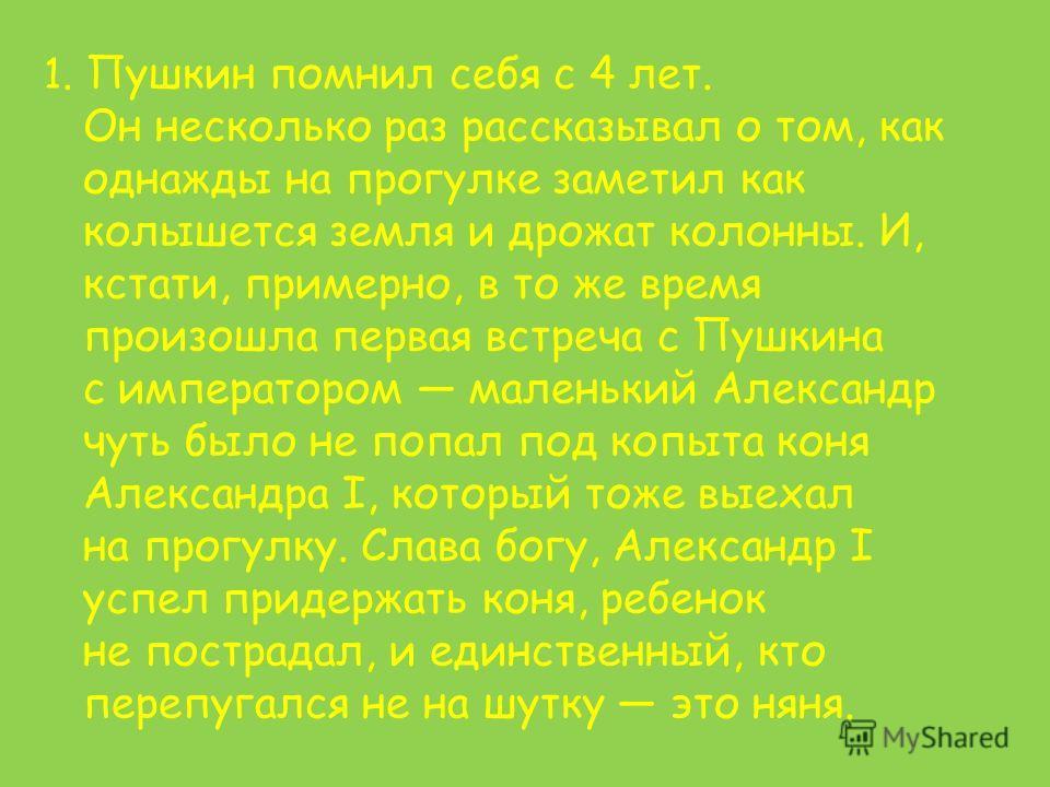1. Пушкин помнил себя с 4 лет. Он несколько раз рассказывал о том, как однажды на прогулке заметил как колышется земля и дрожат колонны. И, кстати, примерно, в то же время произошла первая встреча с Пушкина с императором маленький Александр чуть было