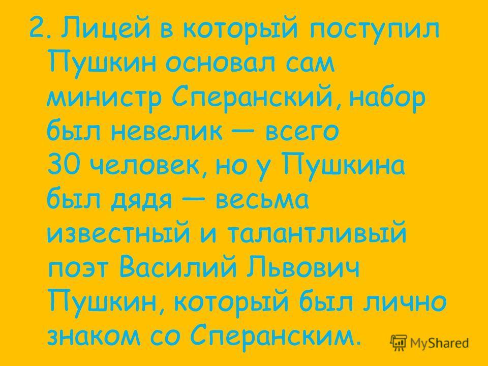 2. Лицей в который поступил Пушкин основал сам министр Сперанский, набор был невелик всего 30 человек, но у Пушкина был дядя весьма известный и талантливый поэт Василий Львович Пушкин, который был лично знаком со Сперанским.
