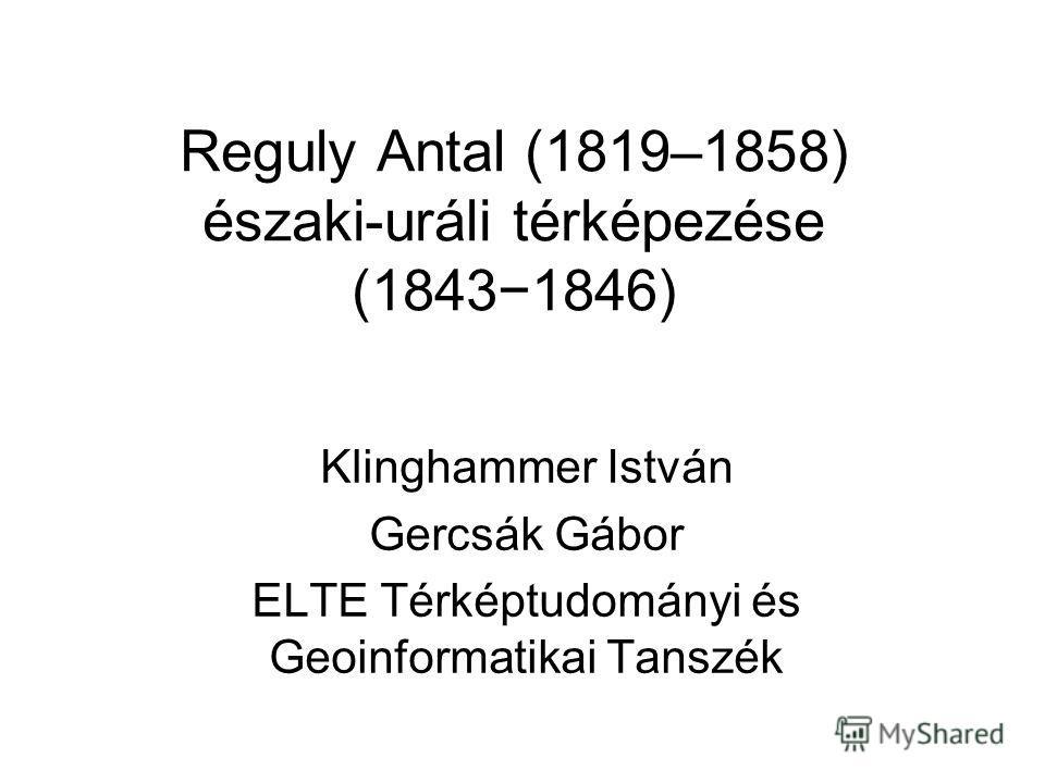 Reguly Antal (1819–1858) északi-uráli térképezése (18431846) Klinghammer István Gercsák Gábor ELTE Térképtudományi és Geoinformatikai Tanszék