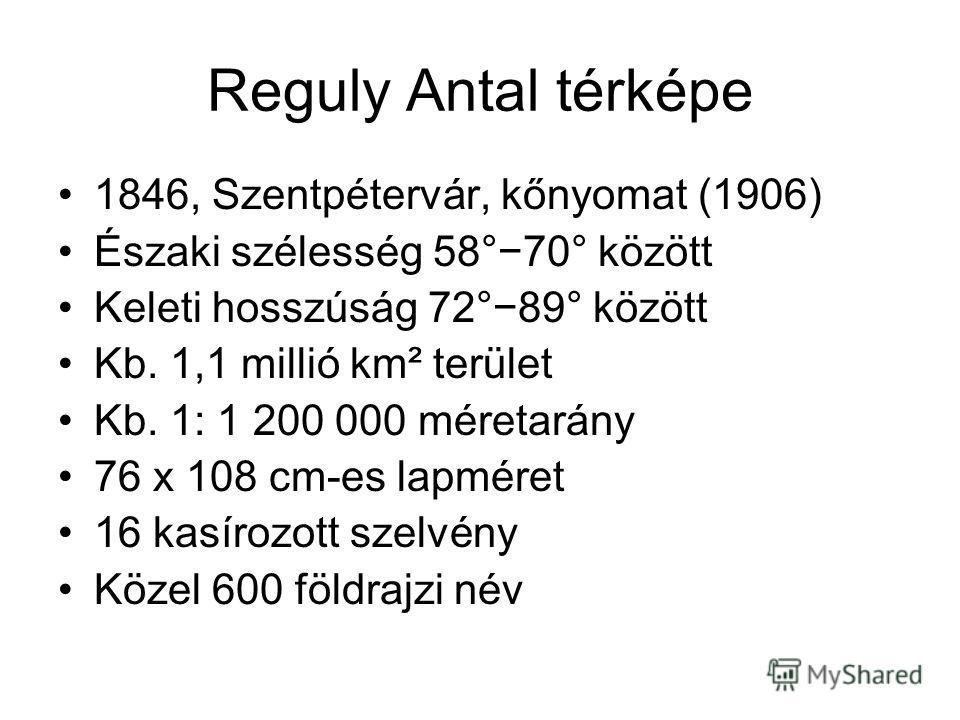 Reguly Antal térképe 1846, Szentpétervár, kőnyomat (1906) Északi szélesség 58°70° között Keleti hosszúság 72°89° között Kb. 1,1 millió km² terület Kb. 1: 1 200 000 méretarány 76 x 108 cm-es lapméret 16 kasírozott szelvény Közel 600 földrajzi név