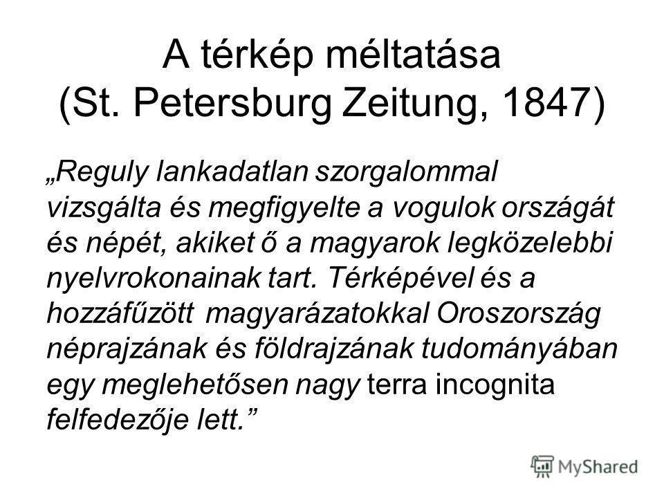 A térkép méltatása (St. Petersburg Zeitung, 1847) Reguly lankadatlan szorgalommal vizsgálta és megfigyelte a vogulok országát és népét, akiket ő a magyarok legközelebbi nyelvrokonainak tart. Térképével és a hozzáfűzött magyarázatokkal Oroszország nép