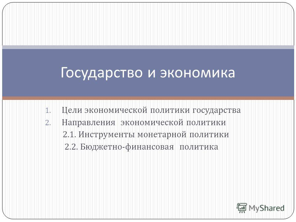 1. Цели экономической политики государства 2. Направления экономической политики 2.1. Инструменты монетарной политики 2.2. Бюджетно - финансовая политика Государство и экономика