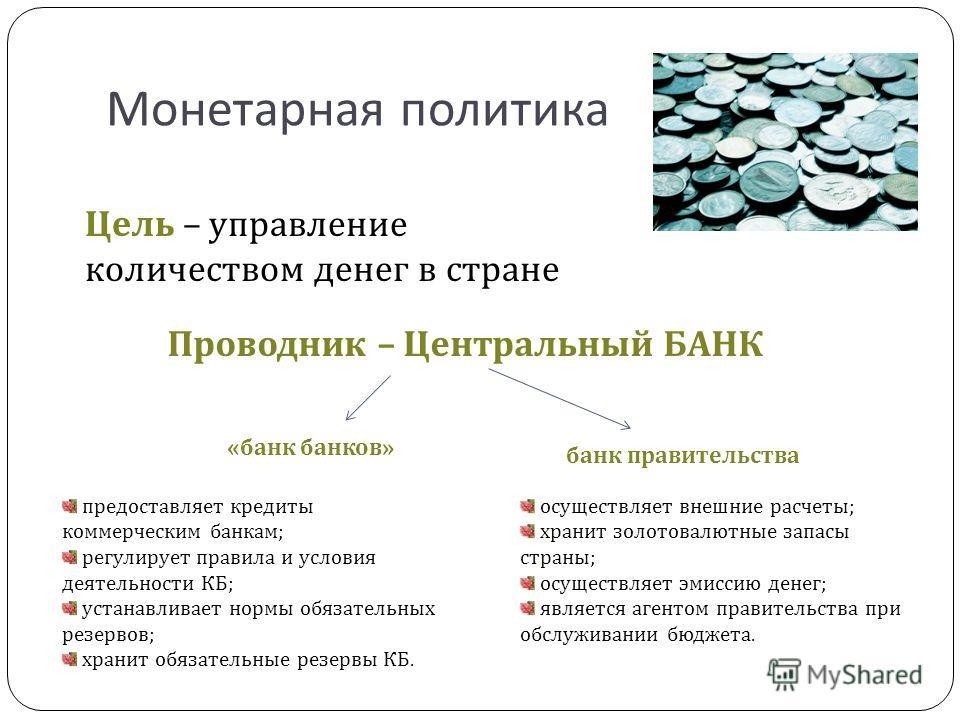 Монетарная политика Цель – управление количеством денег в стране Проводник – Центральный БАНК « банк банков » банк правительства осуществляет внешние расчеты; хранит золотовалютные запасы страны; осуществляет эмиссию денег; является агентом правитель