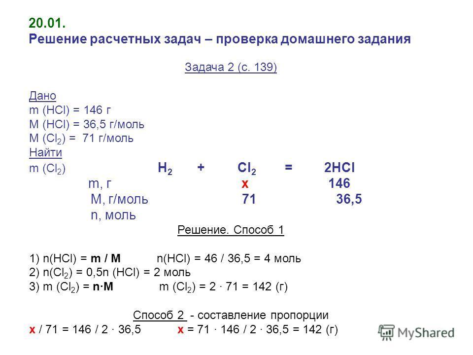 20.01. Решение расчетных задач – проверка домашнего задания Задача 2 (с. 139) Дано m (HCl) = 146 г M (HCl) = 36,5 г/моль M (Cl 2 ) = 71 г/моль Найти m (Cl 2 ) H 2 + Cl 2 = 2HCl m, г x 146 М, г/моль 71 36,5 n, моль Решение. Способ 1 1) n(HCl) = m / М