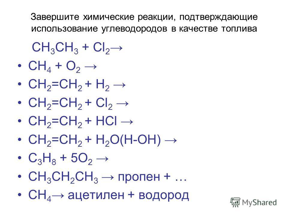 Завершите химические реакции, подтверждающие использование углеводородов в качестве топлива СН 3 СН 3 + Cl 2 СН 4 + О 2 СН 2 =СН 2 + Н 2 СН 2 =СН 2 + Cl 2 СН 2 =СН 2 + HCl СН 2 =СН 2 + H 2 O(H-OH) С 3 Н 8 + 5О 2 СН 3 СН 2 СН 3 пропен + … СН 4 ацетиле