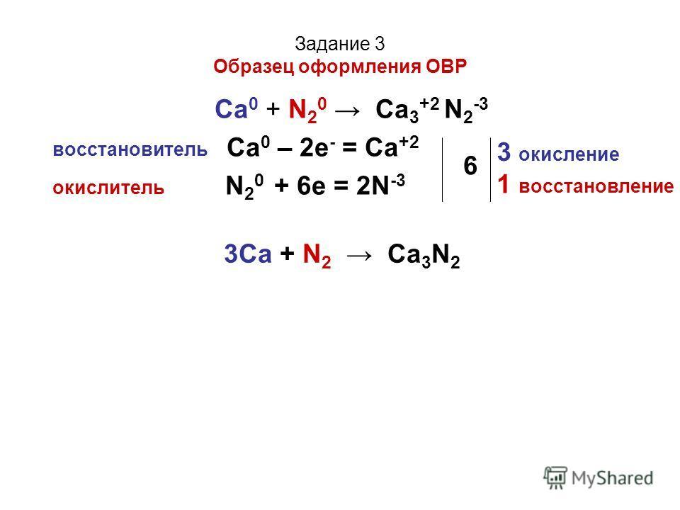 Задание 3 Образец оформления ОВР Са 0 + N 2 0 Ca 3 +2 N 2 -3 восстановитель Са 0 – 2е - = Ca +2 окислитель N 2 0 + 6е = 2N -3 6 3 окисление 1 восстановление 3Ca + N 2 Ca 3 N 2