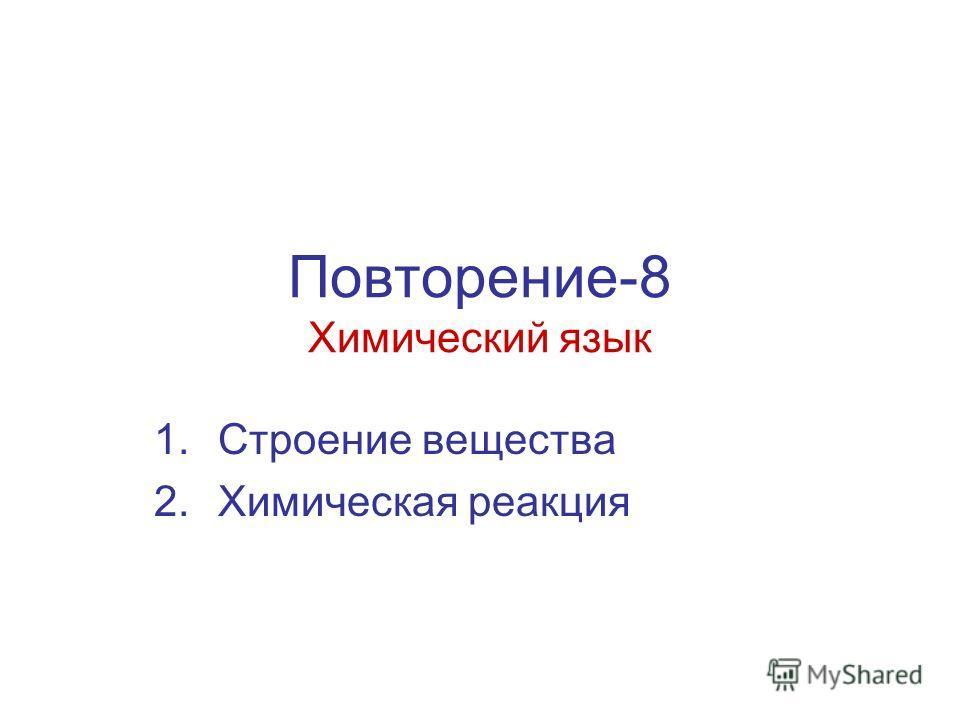 Повторение-8 Химический язык 1.Строение вещества 2.Химическая реакция