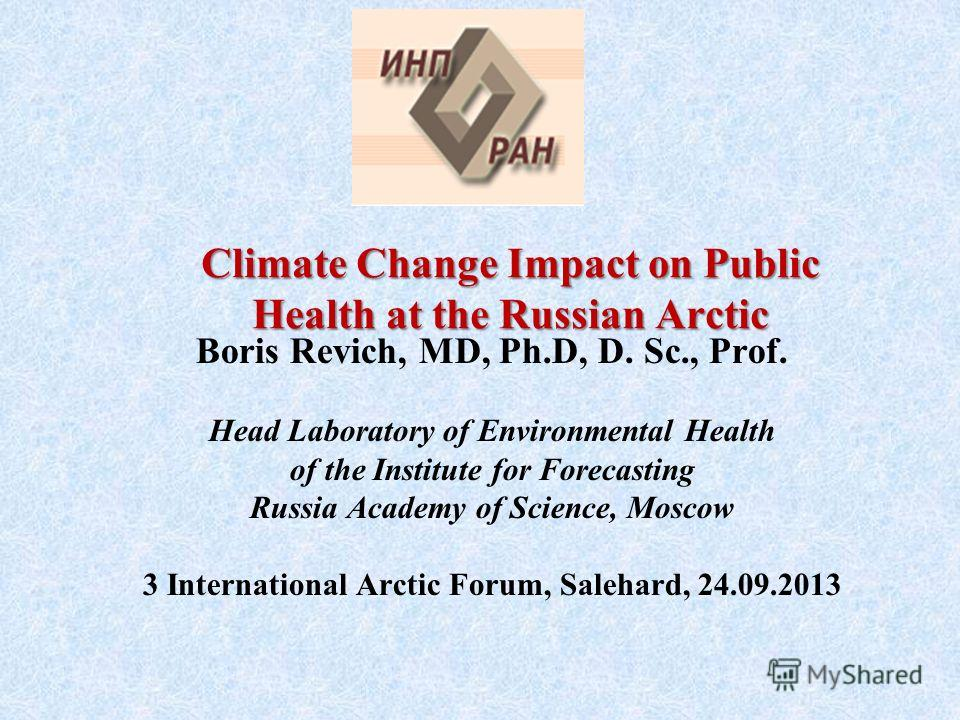 Boris Revich, MD, Ph.D, D. Sc., Prof. Head Laboratory of Environmental Health of the Institute for Forecasting Russia Academy of Science, Moscow 3 International Arctic Forum, Salehard, 24.09.2013 Climate Change Impact on Public Health at the Russian