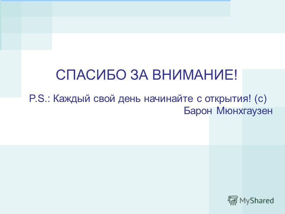 P.S.: Каждый свой день начинайте с открытия! (с) Барон Мюнхгаузен СПАСИБО ЗА ВНИМАНИЕ!