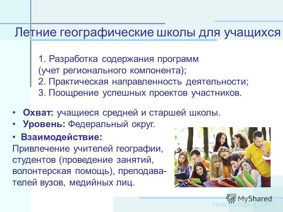 Новосибирск, 2013 1.Разработка содержания программ (учет регионального компонента); 2. Практическая направленность деятельности; 3. Поощрение успешных проектов участников. Летние географические школы для учащихся Охват: учащиеся средней и старшей шко