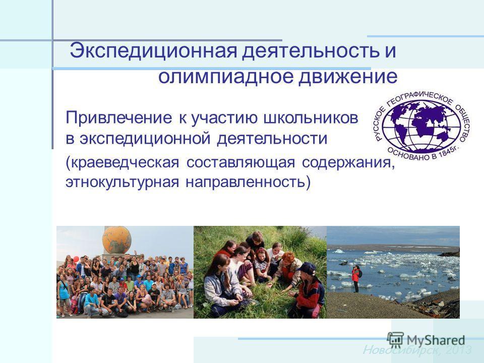 Новосибирск, 2013 Экспедиционная деятельность и олимпиадное движение Привлечение к участию школьников в экспедиционной деятельности (краеведческая составляющая содержания, этнокультурная направленность)
