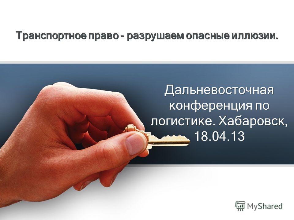 Дальневосточная конференция по логистике. Хабаровск, 18.04.13 Транспортное право - разрушаем опасные иллюзии.