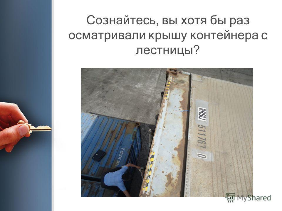 Сознайтесь, вы хотя бы раз осматривали крышу контейнера с лестницы?