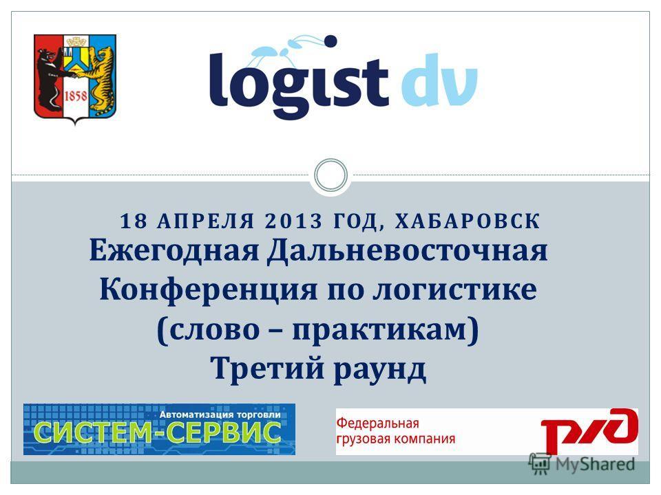 18 АПРЕЛЯ 2013 ГОД, ХАБАРОВСК Ежегодная Дальневосточная Конференция по логистике (слово – практикам) Третий раунд