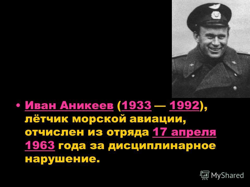 Иван Аникеев (1933 1992), лётчик морской авиации, отчислен из отряда 17 апреля 1963 года за дисциплинарное нарушение.Иван Аникеев1933199217 апреля 1963