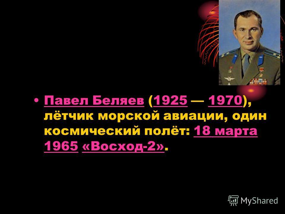 Павел Беляев (1925 1970), лётчик морской авиации, один космический полёт: 18 марта 1965 «Восход-2».Павел Беляев1925197018 марта 1965«Восход-2»