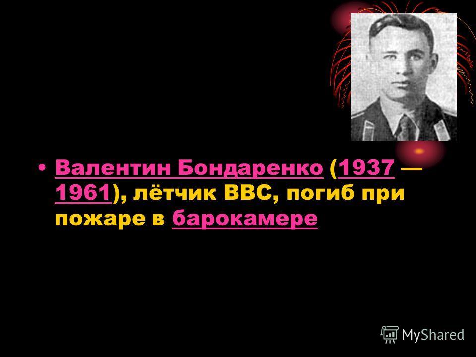 Валентин Бондаренко (1937 1961), лётчик ВВС, погиб при пожаре в барокамереВалентин Бондаренко1937 1961барокамере