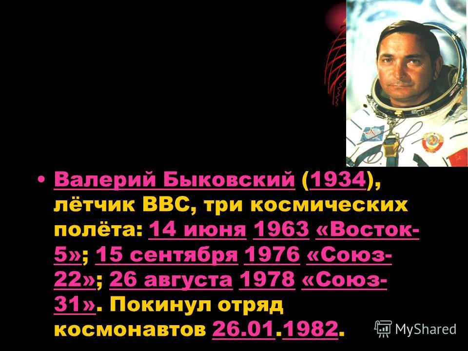 Валерий Быковский (1934), лётчик ВВС, три космических полёта: 14 июня 1963 «Восток- 5»; 15 сентября 1976 «Союз- 22»; 26 августа 1978 «Союз- 31». Покинул отряд космонавтов 26.01.1982.Валерий Быковский193414 июня1963«Восток- 5»15 сентября1976«Союз- 22»