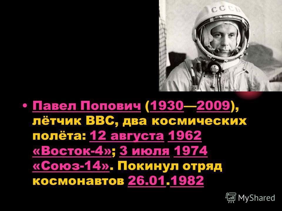 Павел Попович (19302009), лётчик ВВС, два космических полёта: 12 августа 1962 «Восток-4»; 3 июля 1974 «Союз-14». Покинул отряд космонавтов 26.01.1982Павел Попович1930200912 августа1962 «Восток-4»3 июля1974 «Союз-14»26.011982