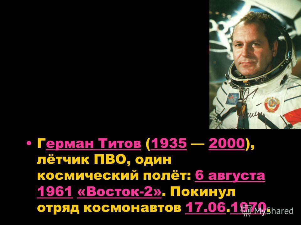 Герман Титов (1935 2000), лётчик ПВО, один космический полёт: 6 августа 1961 «Восток-2». Покинул отряд космонавтов 17.06.1970.ерман Титов193520006 августа 1961«Восток-2»17.061970
