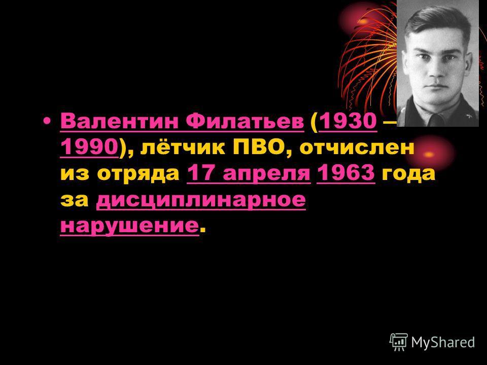 Валентин Филатьев (1930 1990), лётчик ПВО, отчислен из отряда 17 апреля 1963 года за дисциплинарное нарушение.Валентин Филатьев1930 199017 апреля1963дисциплинарное нарушение