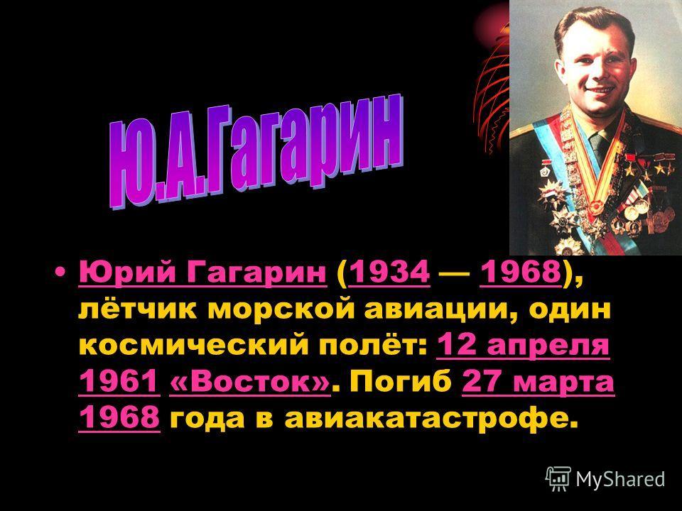 Юрий Гагарин (1934 1968), лётчик морской авиации, один космический полёт: 12 апреля 1961 «Восток». Погиб 27 марта 1968 года в авиакатастрофе.Юрий Гагарин1934196812 апреля 1961«Восток»27 марта 1968