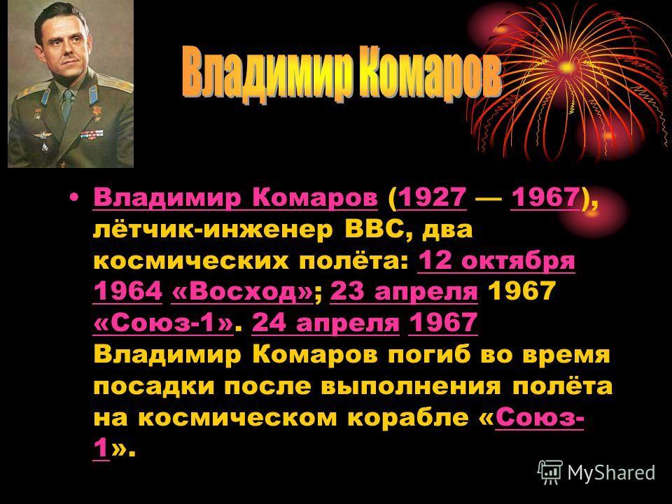 Владимир Комаров (1927 1967), лётчик-инженер ВВС, два космических полёта: 12 октября 1964 «Восход»; 23 апреля 1967 «Союз-1». 24 апреля 1967 Владимир Комаров погиб во время посадки после выполнения полёта на космическом корабле «Союз- 1».Владимир Кома