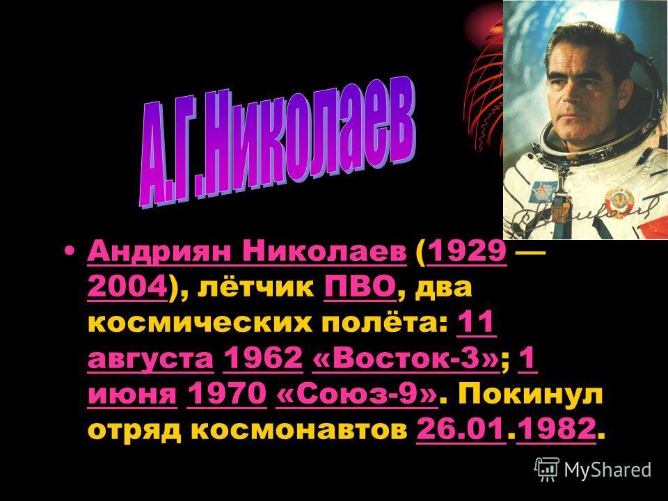 Андриян Николаев (1929 2004), лётчик ПВО, два космических полёта: 11 августа 1962 «Восток-3»; 1 июня 1970 «Союз-9». Покинул отряд космонавтов 26.01.1982.Андриян Николаев1929 2004ПВО11 августа1962«Восток-3»1 июня1970«Союз-9»26.011982
