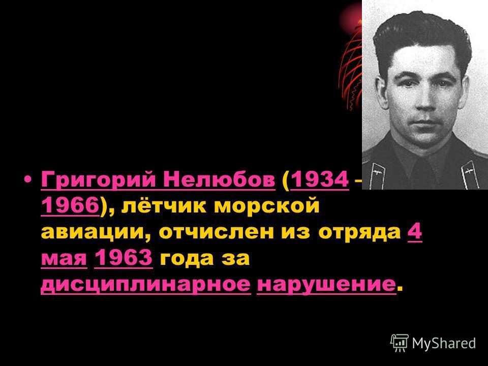Григорий Нелюбов (1934 1966), лётчик морской авиации, отчислен из отряда 4 мая 1963 года за дисциплинарное нарушение.Григорий Нелюбов1934 19664 мая1963 дисциплинарноенарушение