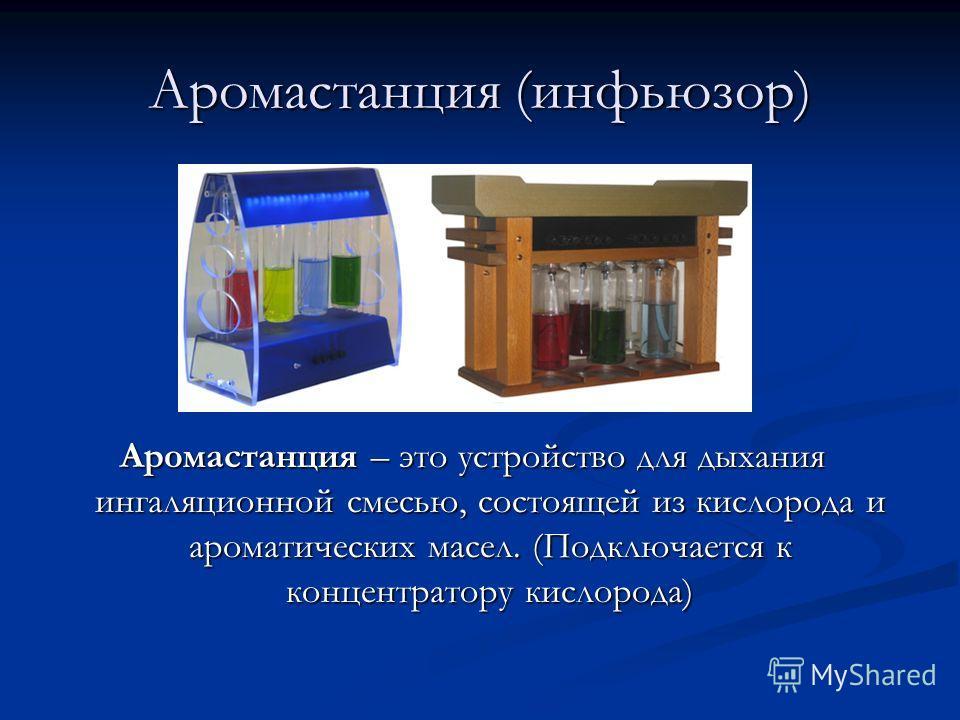 Аромастанция (инфьюзор) Аромастанция – это устройство для дыхания ингаляционной смесью, состоящей из кислорода и ароматических масел. (Подключается к концентратору кислорода)