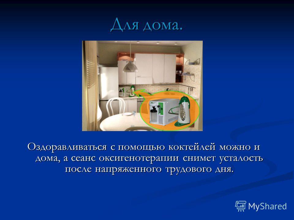 Для дома. Оздоравливаться с помощью коктейлей можно и дома, а сеанс оксигенотерапии снимет усталость после напряженного трудового дня.