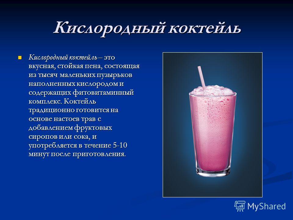 Кислородный коктейль Кислородный коктейль – это вкусная, стойкая пена, состоящая из тысяч маленьких пузырьков наполненных кислородом и содержащих фитовитаминный комплекс. Коктейль традиционно готовится на основе настоев трав с добавлением фруктовых с