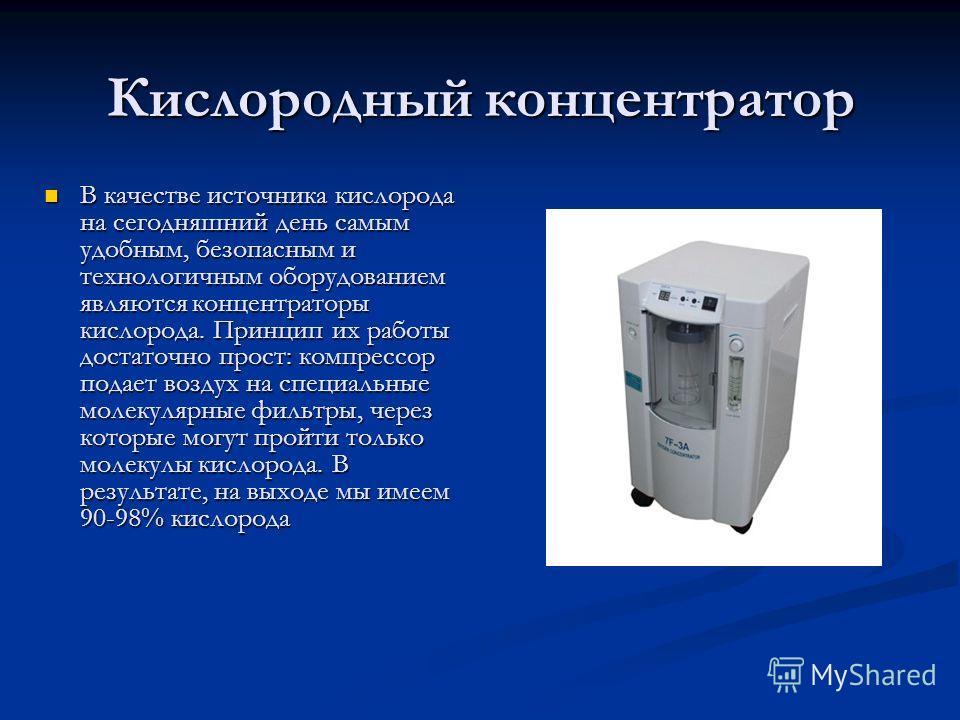 Кислородный концентратор В качестве источника кислорода на сегодняшний день самым удобным, безопасным и технологичным оборудованием являются концентраторы кислорода. Принцип их работы достаточно прост: компрессор подает воздух на специальные молекуля