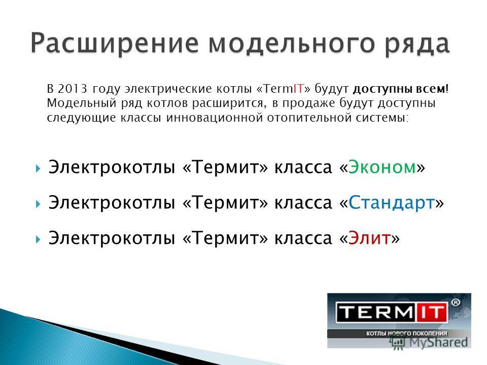 Электрокотлы «Термит» класса «Эконом» Электрокотлы «Термит» класса «Стандарт» Электрокотлы «Термит» класса «Элит» В 2013 году электрические котлы «TermIT» будут доступны всем! Модельный ряд котлов расширится, в продаже будут доступны следующие классы