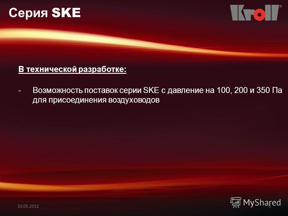 10.05.20125 Серия SKE В технической разработке: -Возможность поставок серии SKE с давление на 100, 200 и 350 Пa для присоединения воздуховодов