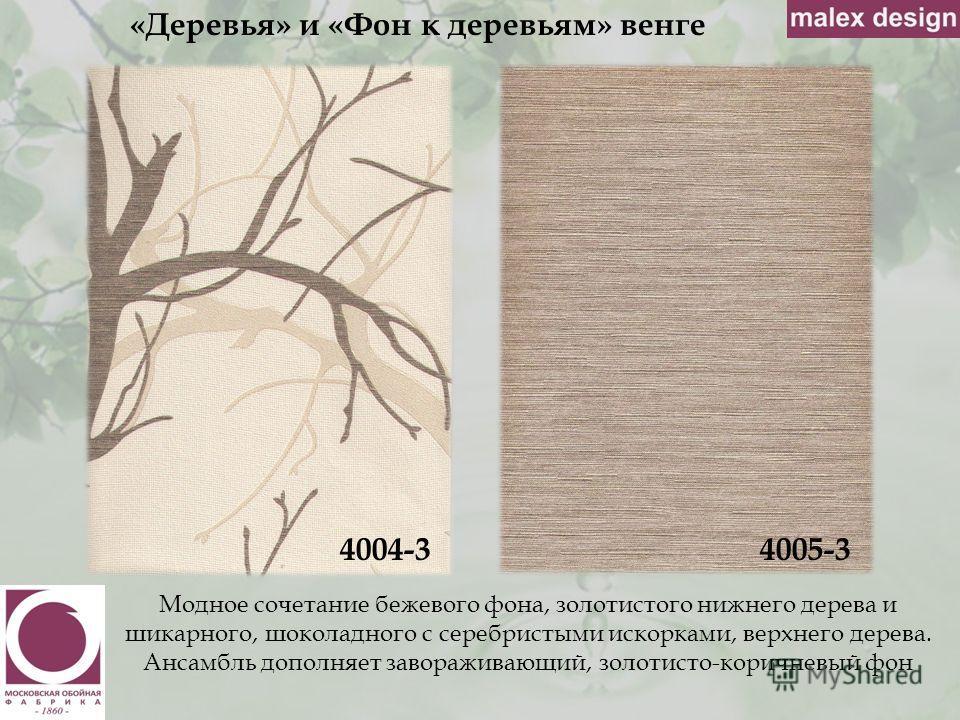 «Деревья» и «Фон к деревьям» венге 4004-3 Модное сочетание бежевого фона, золотистого нижнего дерева и шикарного, шоколадного с серебристыми искорками, верхнего дерева. Ансамбль дополняет завораживающий, золотисто-коричневый фон 4005-3
