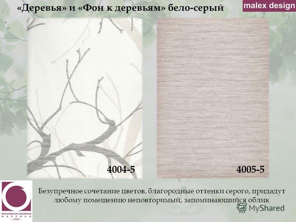 «Деревья» и «Фон к деревьям» бело-серый 4004-5 Безупречное сочетание цветов, благородные оттенки серого, придадут любому помещению неповторимый, запоминающийся облик 4005-5