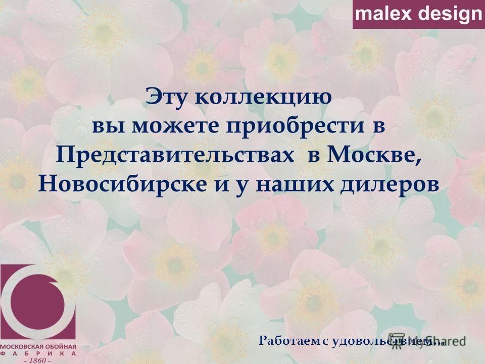 Эту коллекцию вы можете приобрести в Представительствах в Москве, Новосибирске и у наших дилеров Работаем с удовольствием…