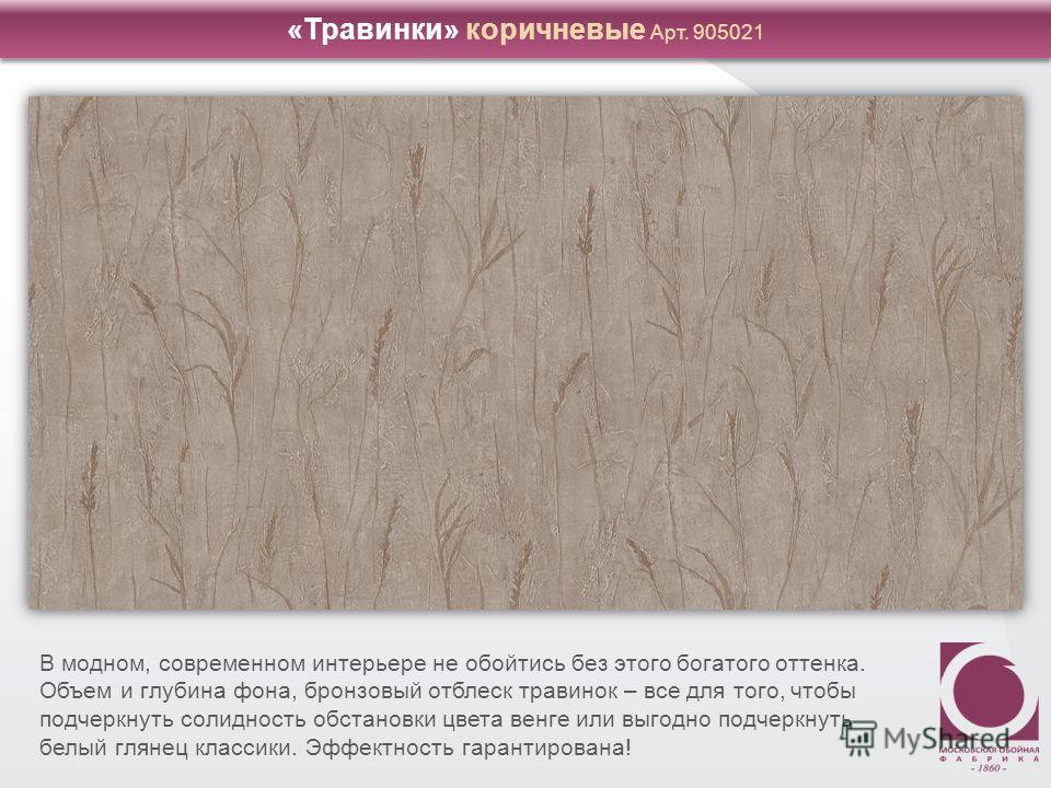 «Травинки» коричневые Арт. 905021 В модном, современном интерьере не обойтись без этого богатого оттенка. Объем и глубина фона, бронзовый отблеск травинок – все для того, чтобы подчеркнуть солидность обстановки цвета венге или выгодно подчеркнуть бел