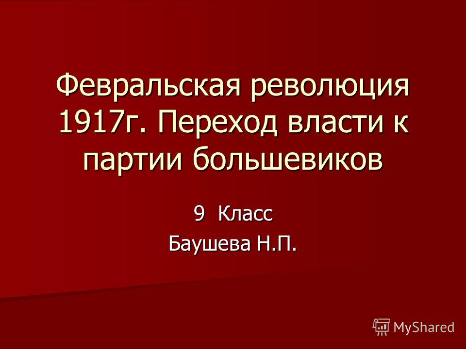 Февральская революция 1917г. Переход власти к партии большевиков 9 Класс Баушева Н.П.