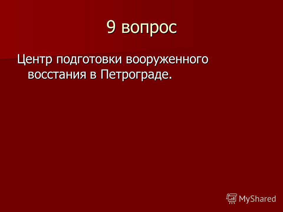 9 вопрос Центр подготовки вооруженного восстания в Петрограде.