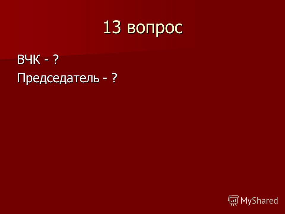 13 вопрос ВЧК - ? Председатель - ?