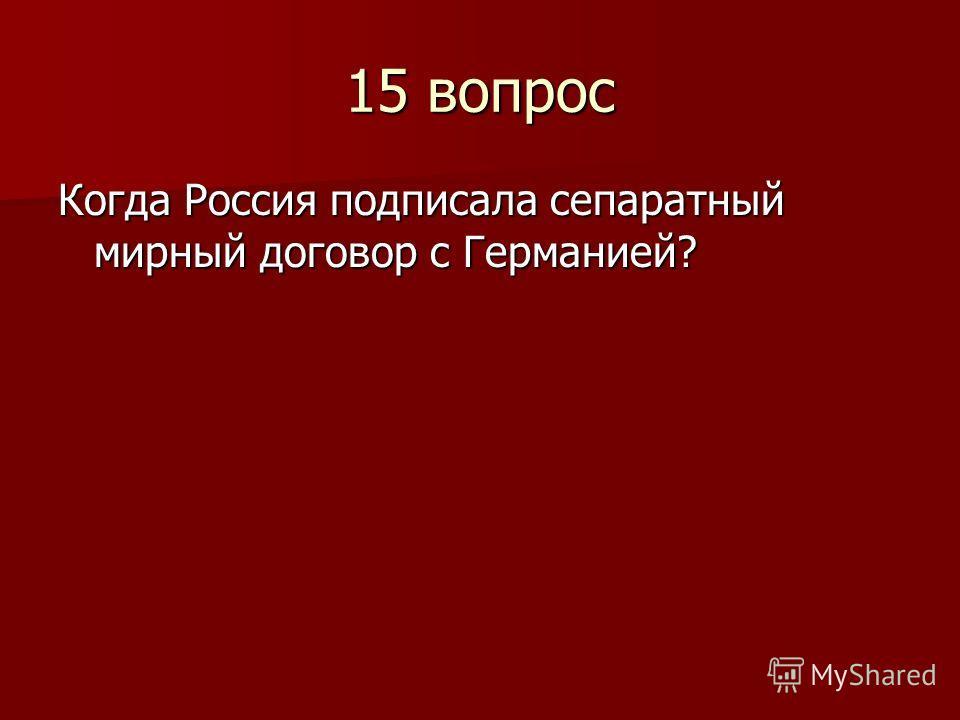 15 вопрос Когда Россия подписала сепаратный мирный договор с Германией?