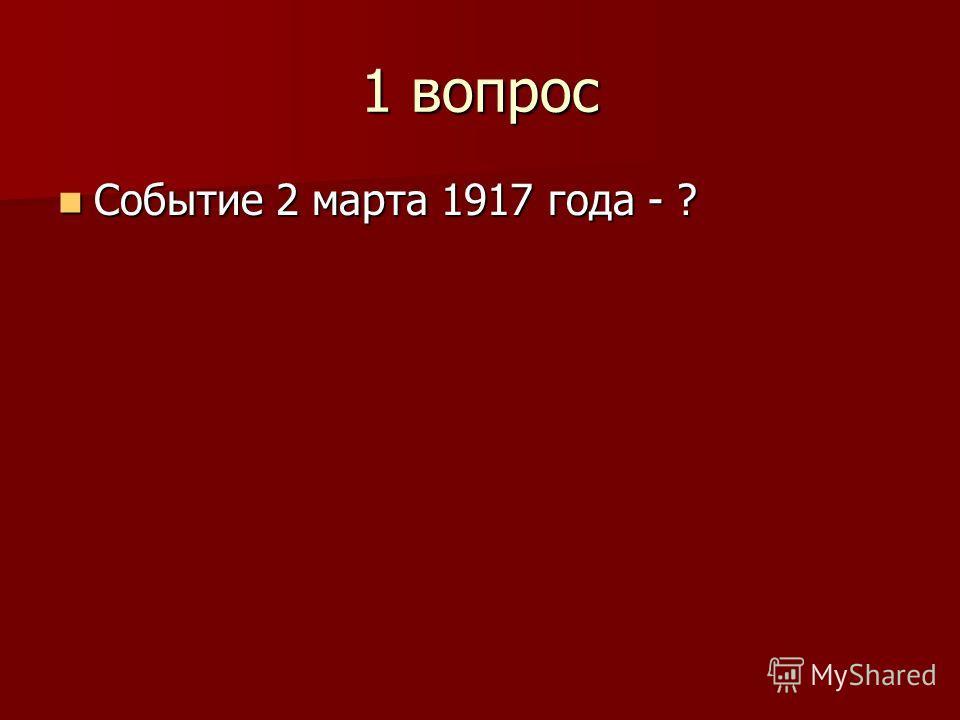 1 вопрос Событие 2 марта 1917 года - ? Событие 2 марта 1917 года - ?
