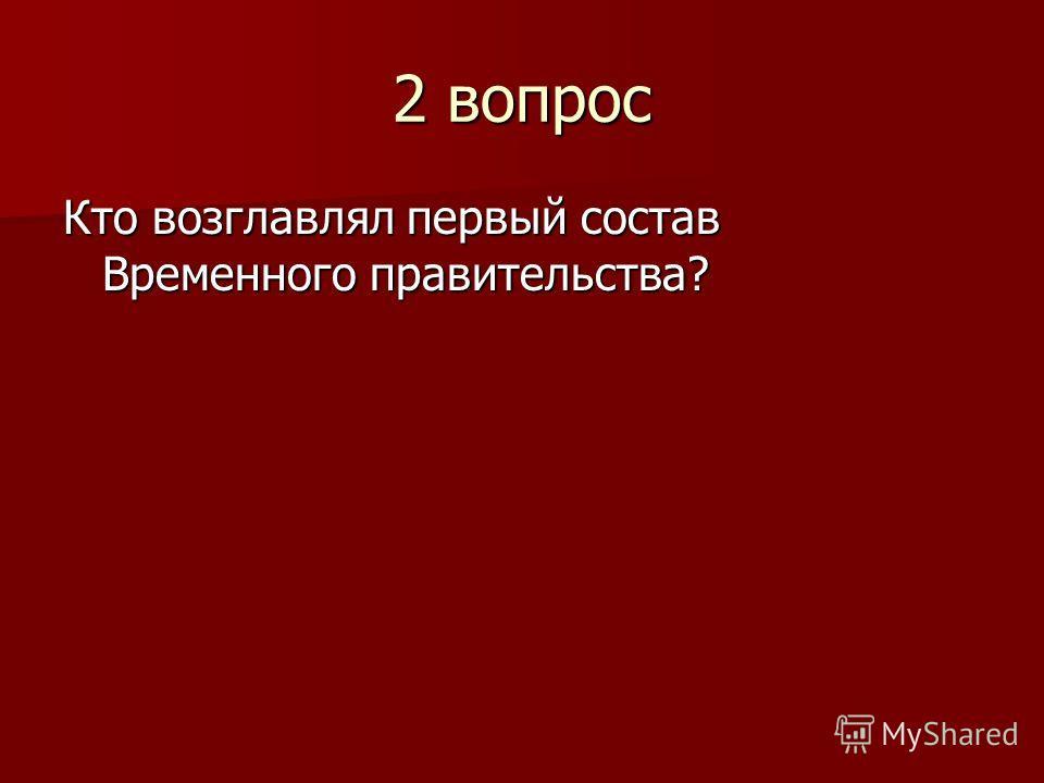 2 вопрос Кто возглавлял первый состав Временного правительства?
