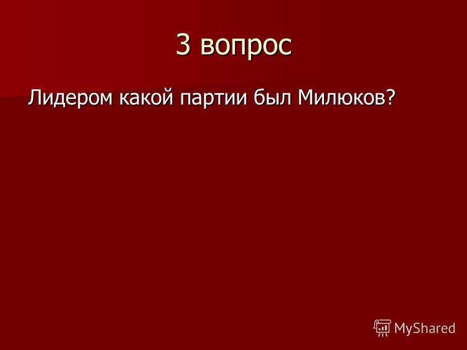 3 вопрос Лидером какой партии был Милюков?
